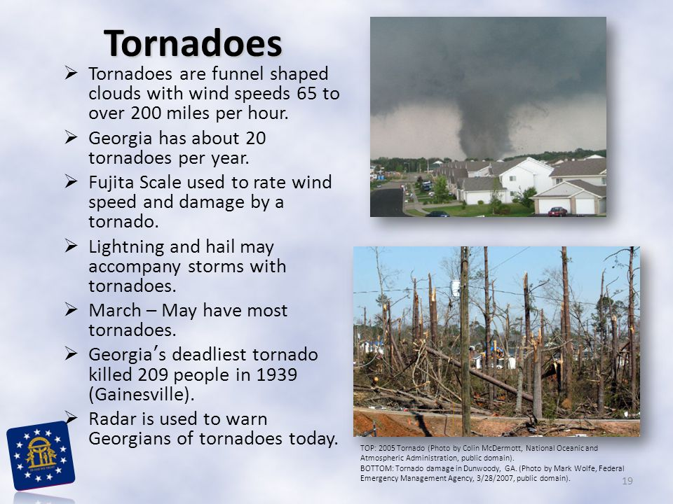 Tornadoes Tornadoes are funnel shaped clouds with wind speeds 65 to over 200 miles per hour. Georgia has about 20 tornadoes per year.