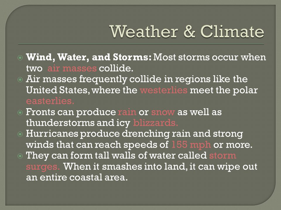Weather & Climate Wind, Water, and Storms: Most storms occur when two air masses collide.