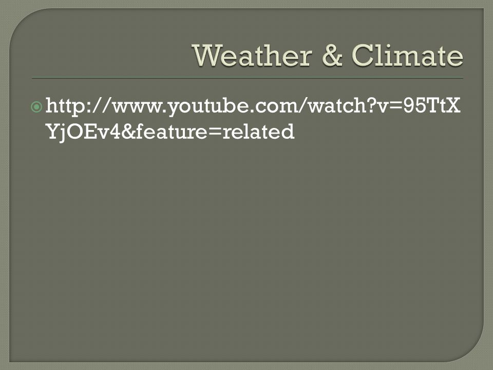 Weather & Climate http://www.youtube.com/watch v=95TtXYjOEv4&feature=related