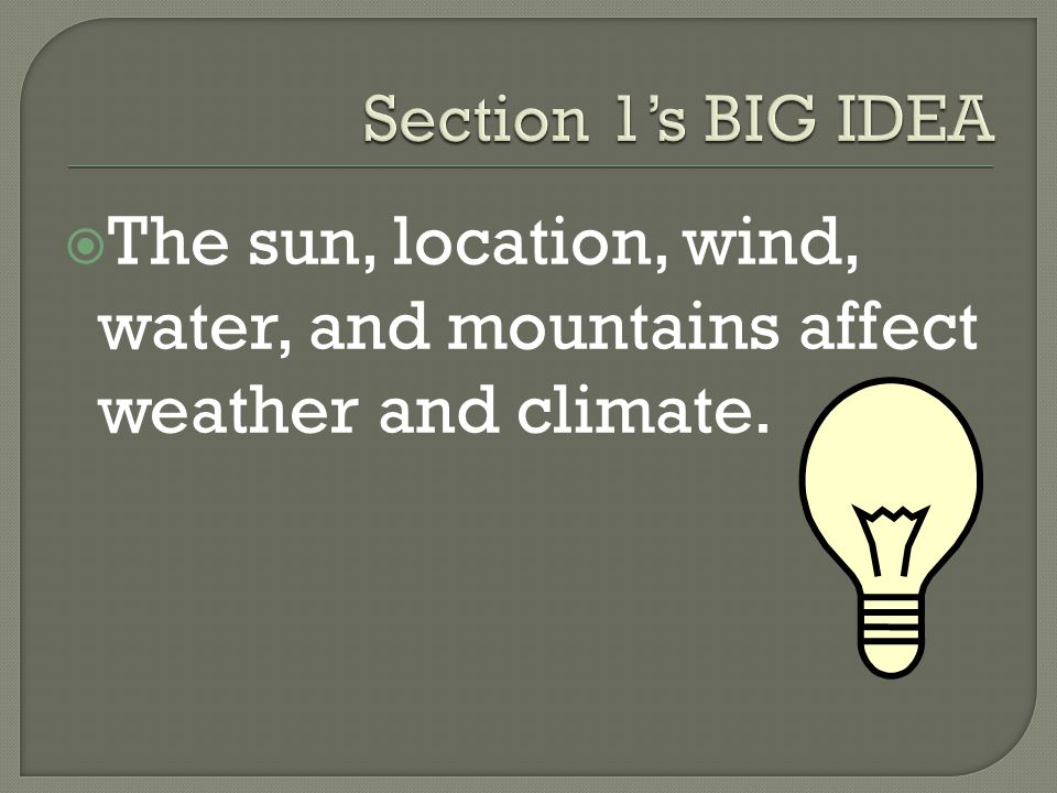 Section 1's BIG IDEA The sun, location, wind, water, and mountains affect weather and climate.