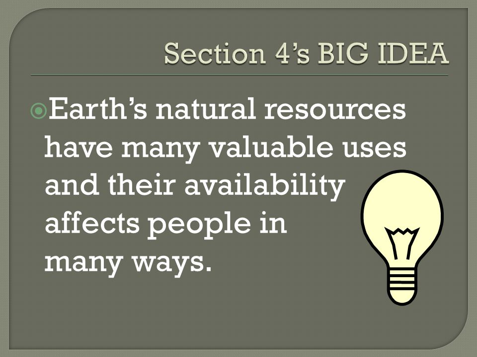 Section 4's BIG IDEA Earth's natural resources have many valuable uses and their availability affects people in many ways.