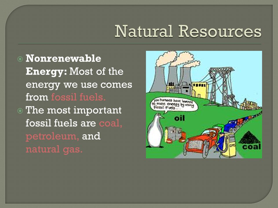 Natural Resources Nonrenewable Energy: Most of the energy we use comes from fossil fuels.