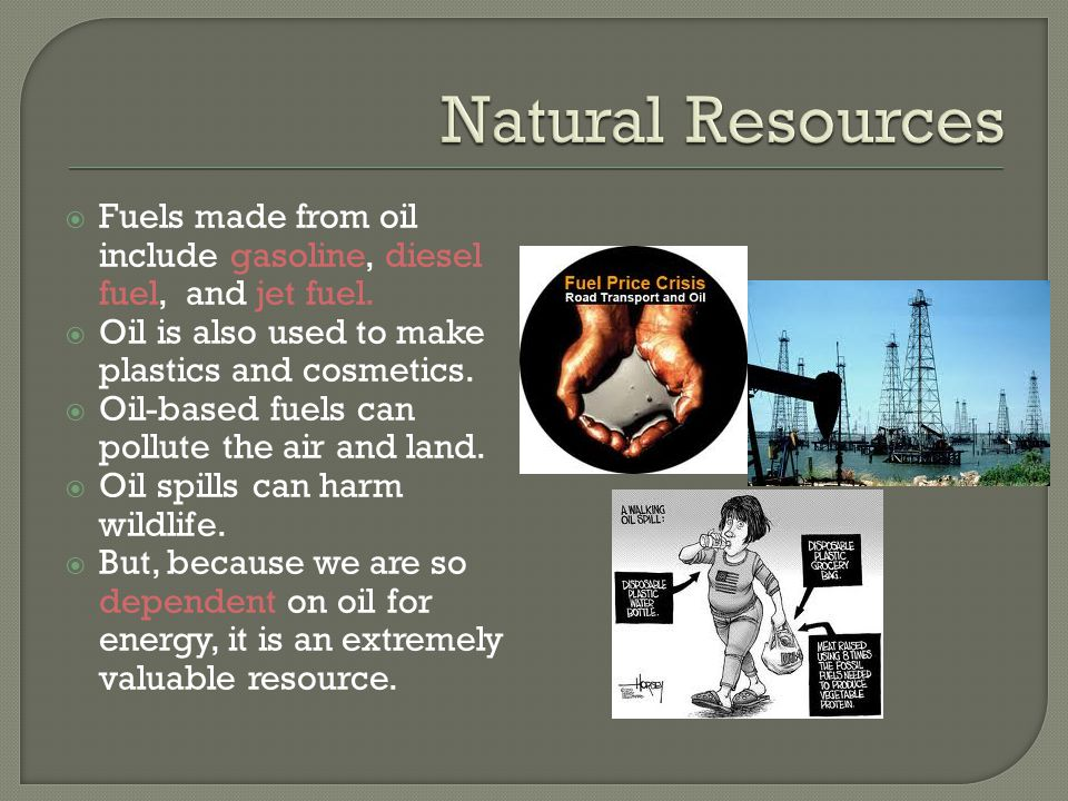Natural Resources Fuels made from oil include gasoline, diesel fuel, and jet fuel. Oil is also used to make plastics and cosmetics.