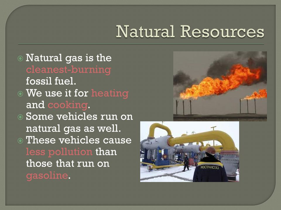 Natural Resources Natural gas is the cleanest-burning fossil fuel.