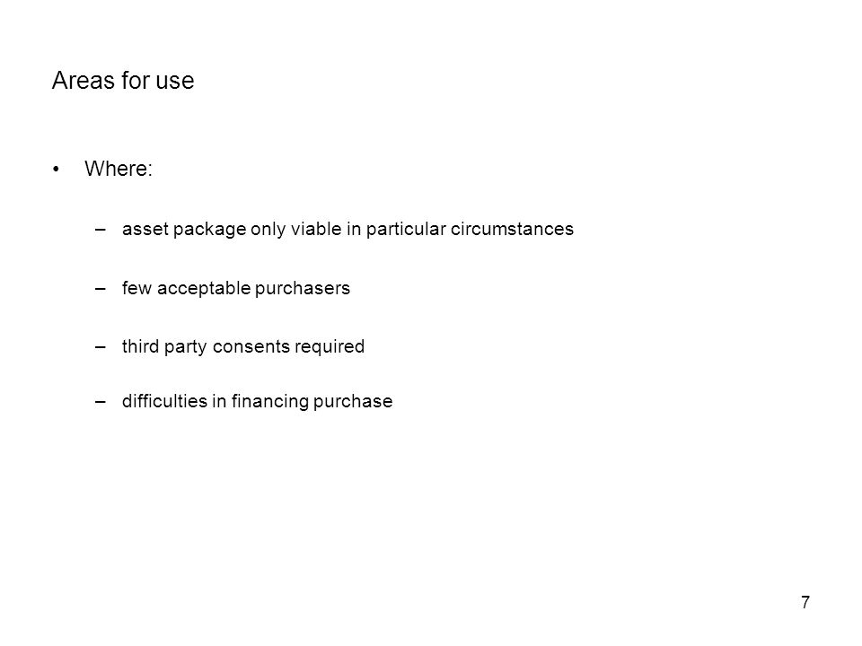 Areas for use Where: asset package only viable in particular circumstances. few acceptable purchasers.