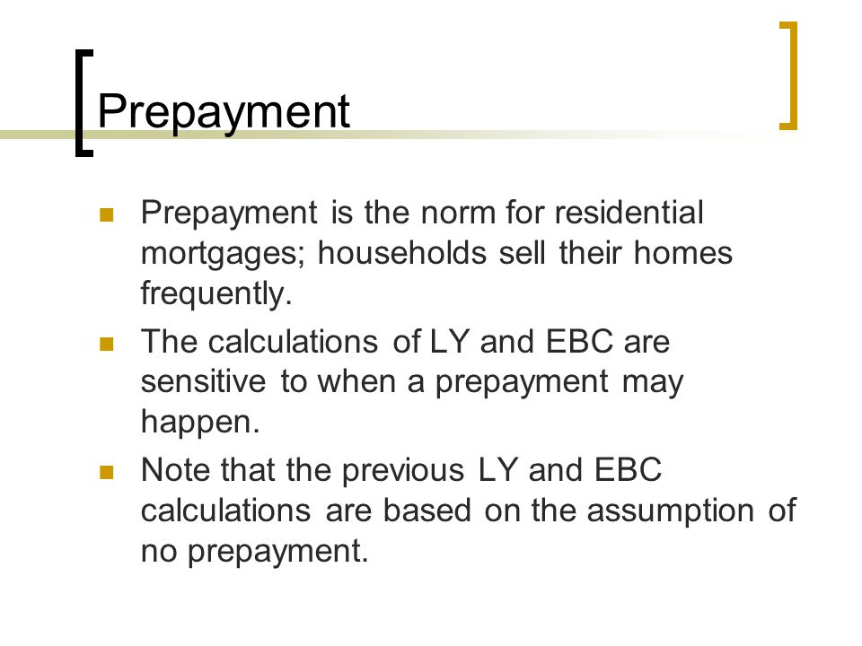 Prepayment Prepayment is the norm for residential mortgages; households sell their homes frequently.