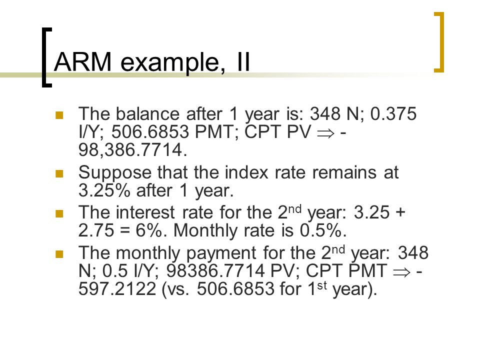ARM example, II The balance after 1 year is: 348 N; 0.375 I/Y; 506.6853 PMT; CPT PV  -98,386.7714.