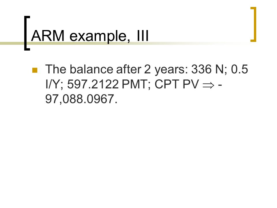 ARM example, III The balance after 2 years: 336 N; 0.5 I/Y; 597.2122 PMT; CPT PV  -97,088.0967.