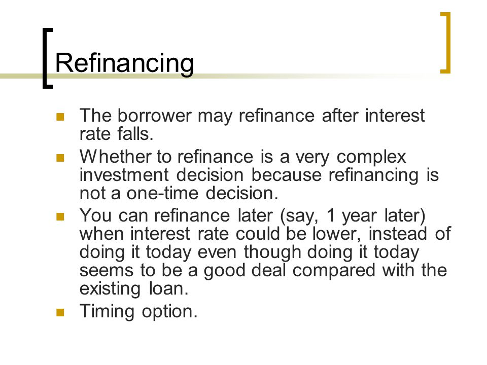 Refinancing The borrower may refinance after interest rate falls.