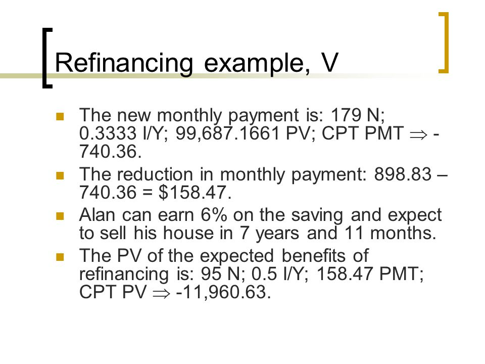 Refinancing example, V The new monthly payment is: 179 N; 0.3333 I/Y; 99,687.1661 PV; CPT PMT  -740.36.