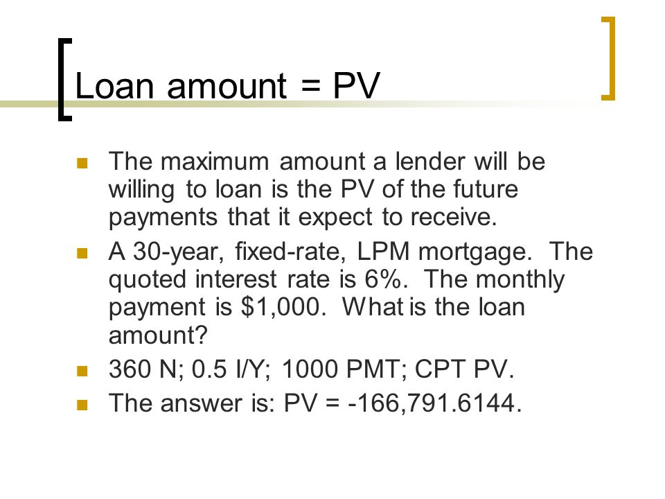 Loan amount = PV The maximum amount a lender will be willing to loan is the PV of the future payments that it expect to receive.