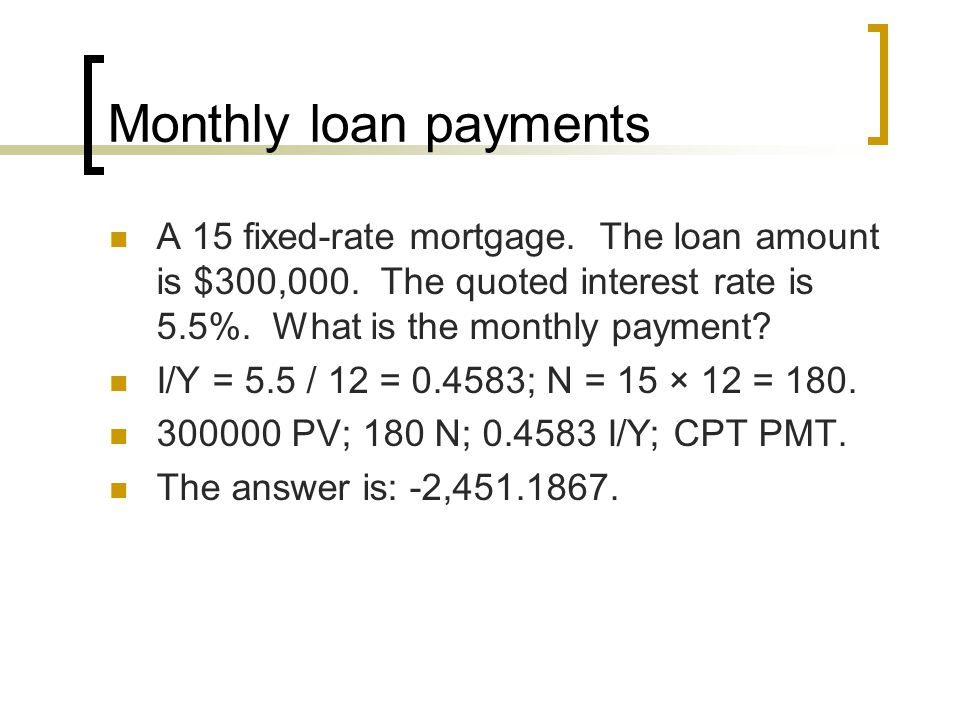 Monthly loan payments A 15 fixed-rate mortgage. The loan amount is $300,000. The quoted interest rate is 5.5%. What is the monthly payment