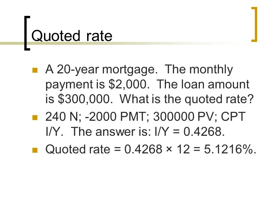 Quoted rate A 20-year mortgage. The monthly payment is $2,000. The loan amount is $300,000. What is the quoted rate