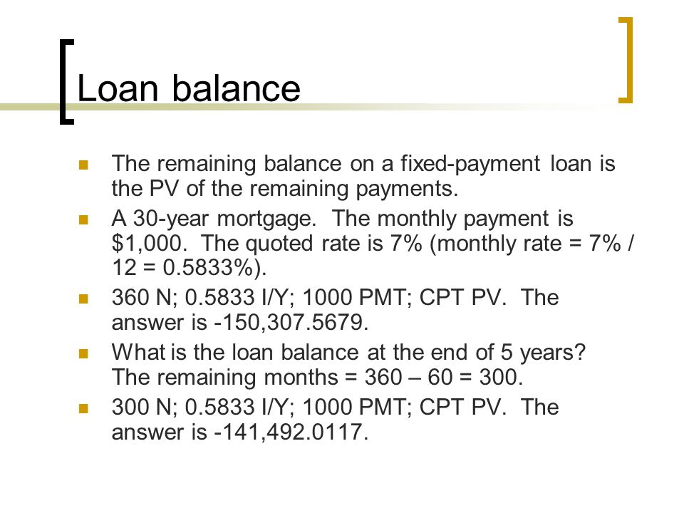 Loan balance The remaining balance on a fixed-payment loan is the PV of the remaining payments.