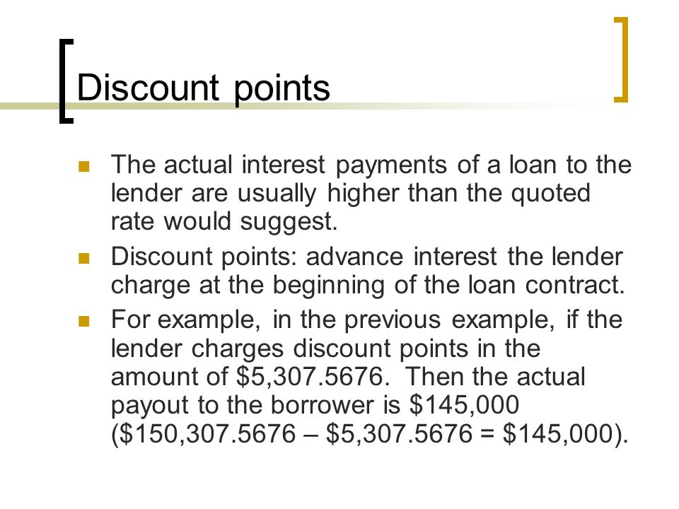 Discount points The actual interest payments of a loan to the lender are usually higher than the quoted rate would suggest.