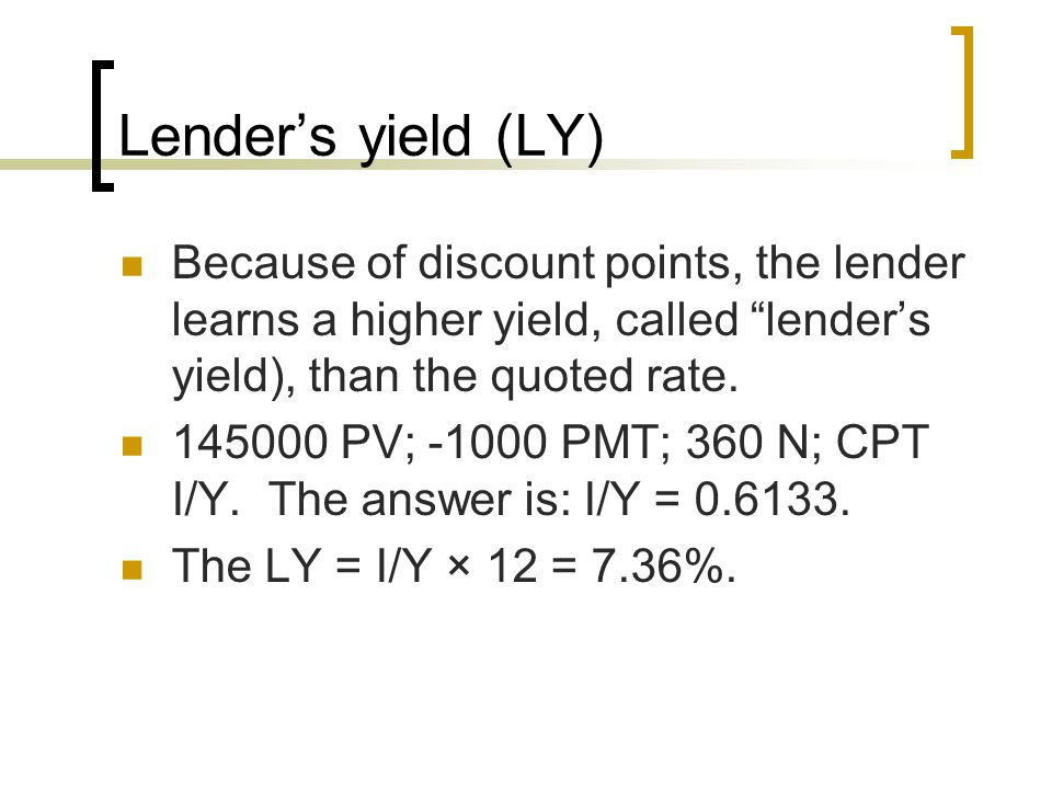 Lender's yield (LY) Because of discount points, the lender learns a higher yield, called lender's yield), than the quoted rate.