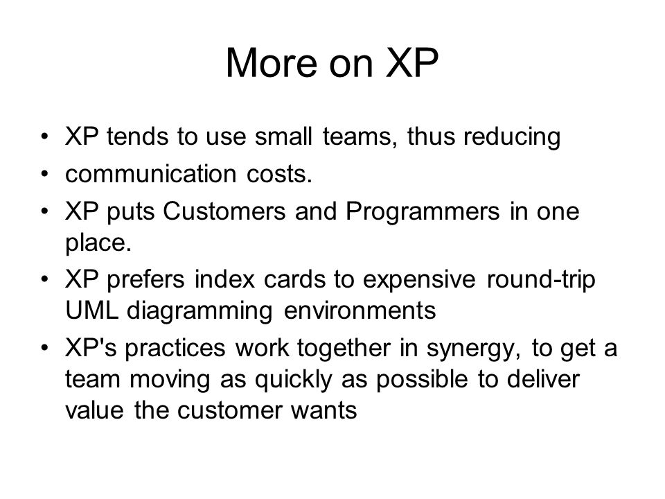 More on XP XP tends to use small teams, thus reducing