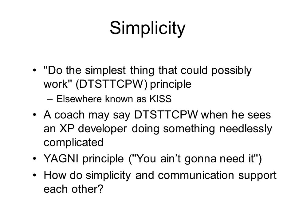 Simplicity Do the simplest thing that could possibly work (DTSTTCPW) principle. Elsewhere known as KISS.