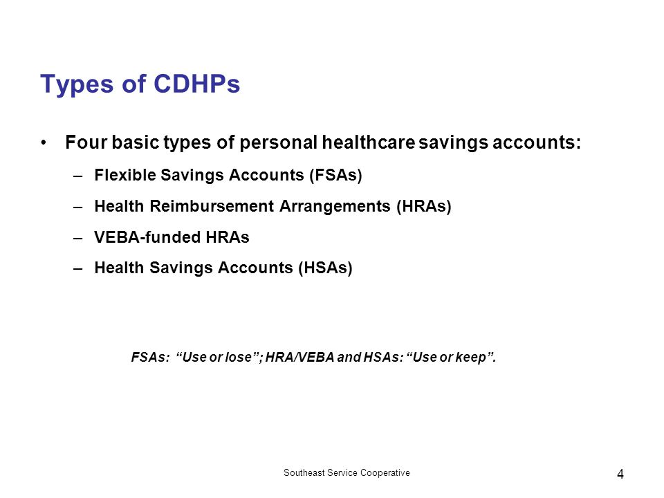 Types of CDHPs Four basic types of personal healthcare savings accounts: Flexible Savings Accounts (FSAs)