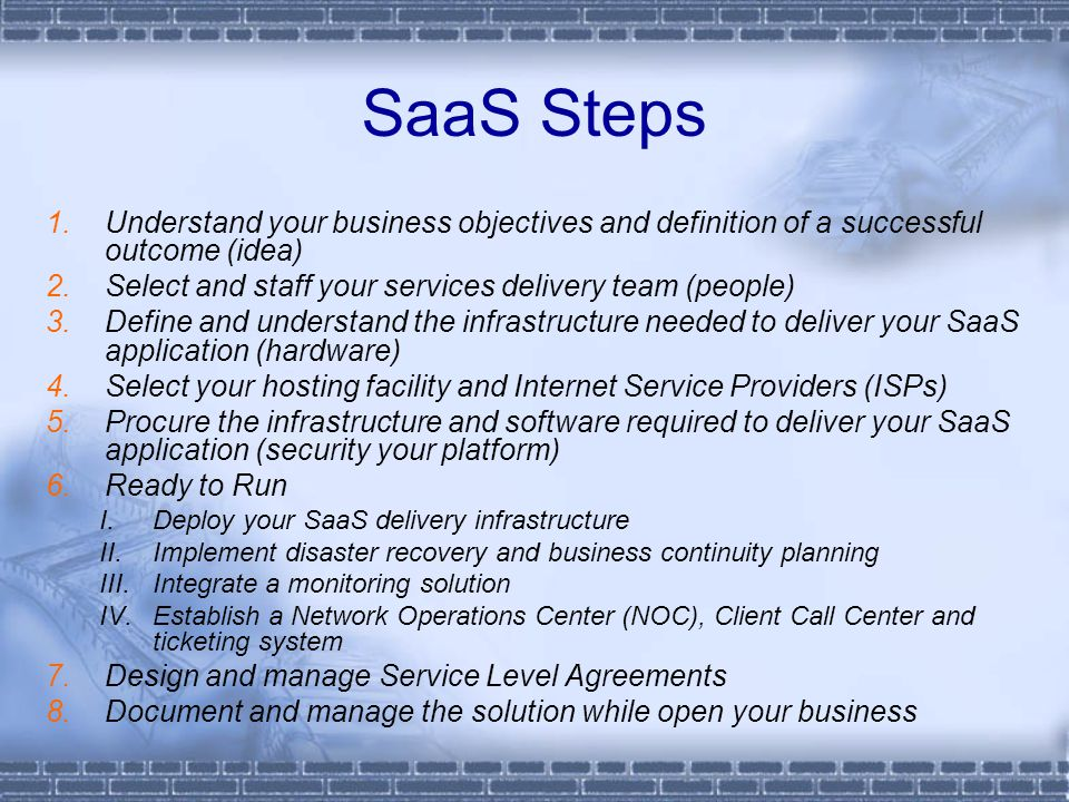 SaaS Steps Understand your business objectives and definition of a successful outcome (idea) Select and staff your services delivery team (people)