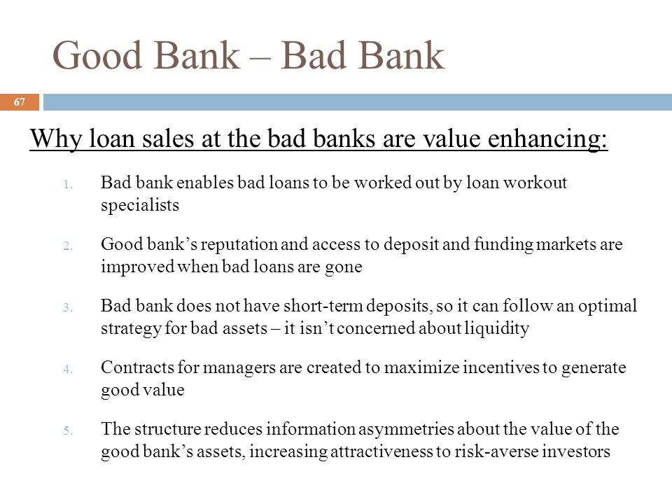 Good Bank – Bad Bank Why loan sales at the bad banks are value enhancing: Bad bank enables bad loans to be worked out by loan workout specialists.
