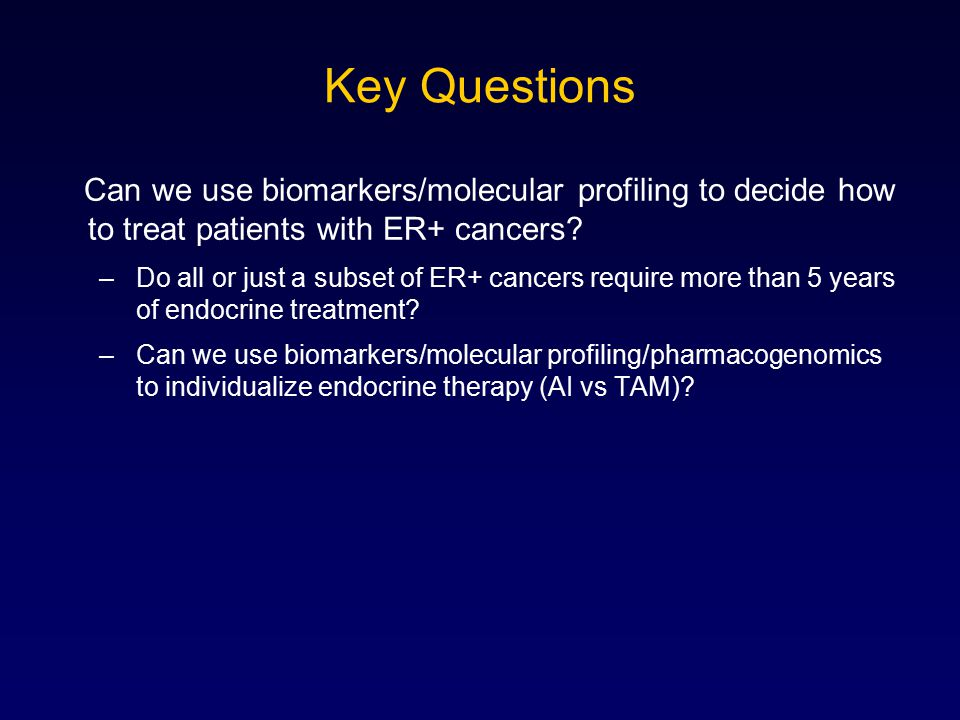 Key Questions Can we use biomarkers/molecular profiling to decide how to treat patients with ER+ cancers