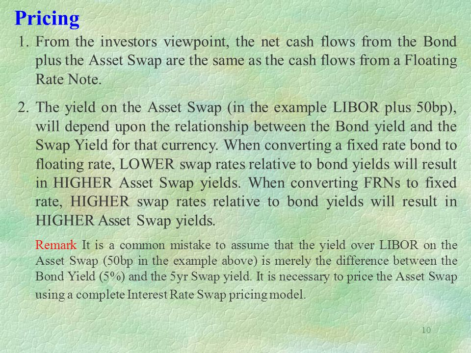 Pricing From the investors viewpoint, the net cash flows from the Bond plus the Asset Swap are the same as the cash flows from a Floating Rate Note.