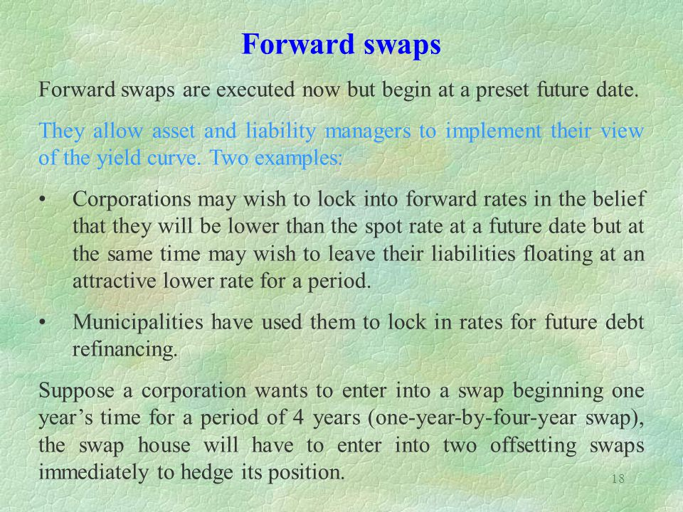 Forward swaps Forward swaps are executed now but begin at a preset future date.