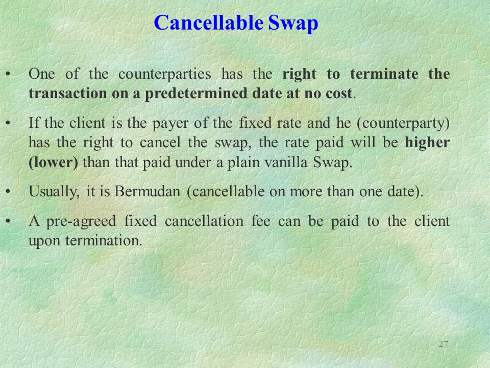 Cancellable Swap One of the counterparties has the right to terminate the transaction on a predetermined date at no cost.