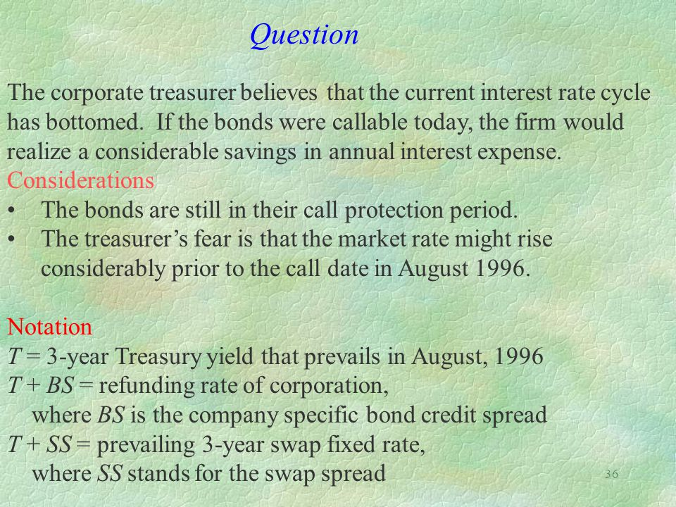 Question The corporate treasurer believes that the current interest rate cycle. has bottomed. If the bonds were callable today, the firm would.