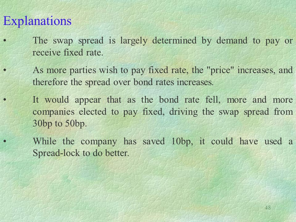 Explanations The swap spread is largely determined by demand to pay or receive fixed rate.