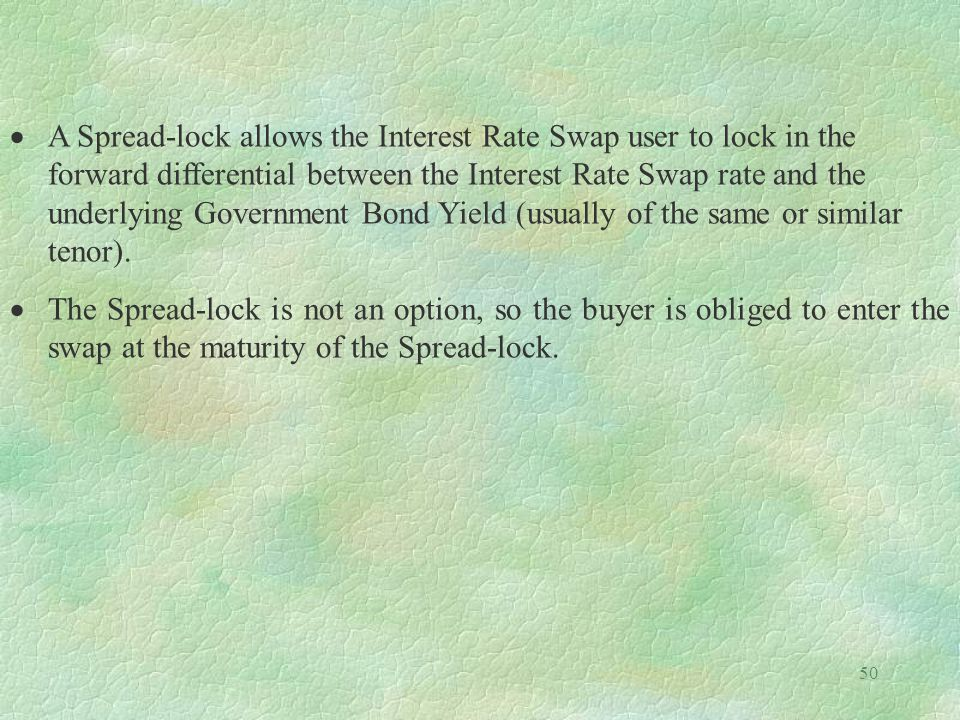 A Spread-lock allows the Interest Rate Swap user to lock in the forward differential between the Interest Rate Swap rate and the underlying Government Bond Yield (usually of the same or similar tenor).