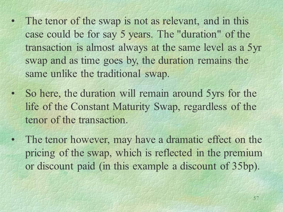 The tenor of the swap is not as relevant, and in this case could be for say 5 years. The duration of the transaction is almost always at the same level as a 5yr swap and as time goes by, the duration remains the same unlike the traditional swap.
