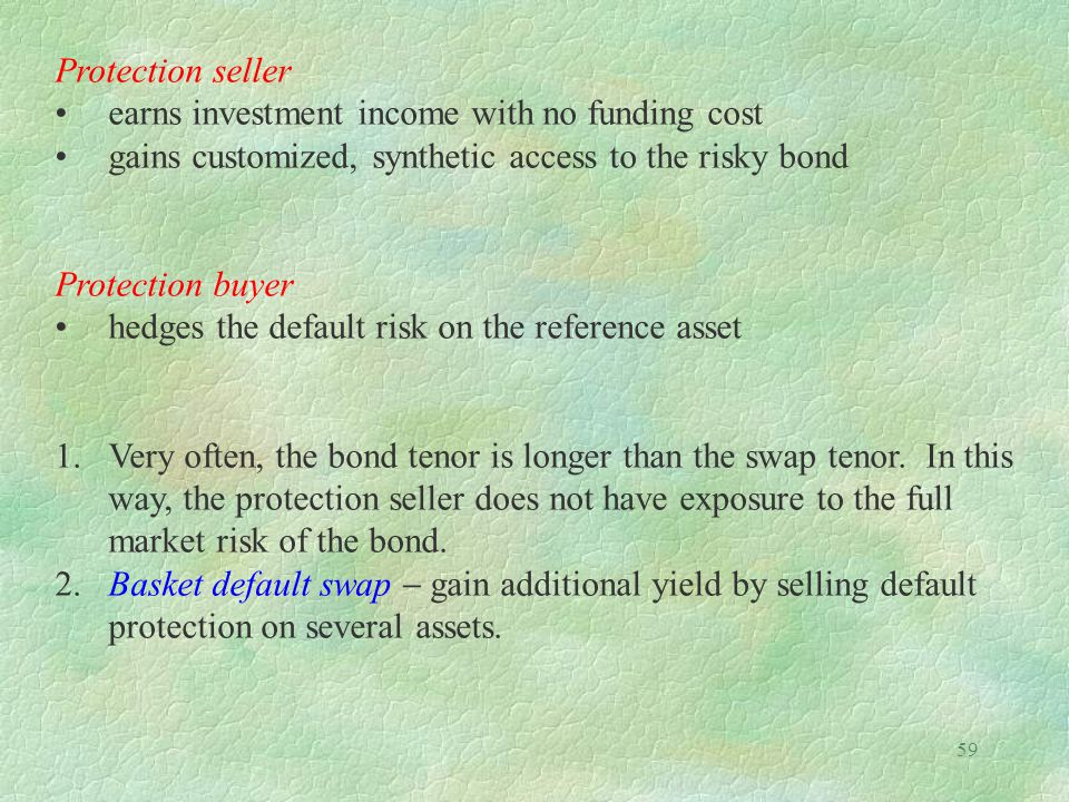 Protection seller • earns investment income with no funding cost. • gains customized, synthetic access to the risky bond.