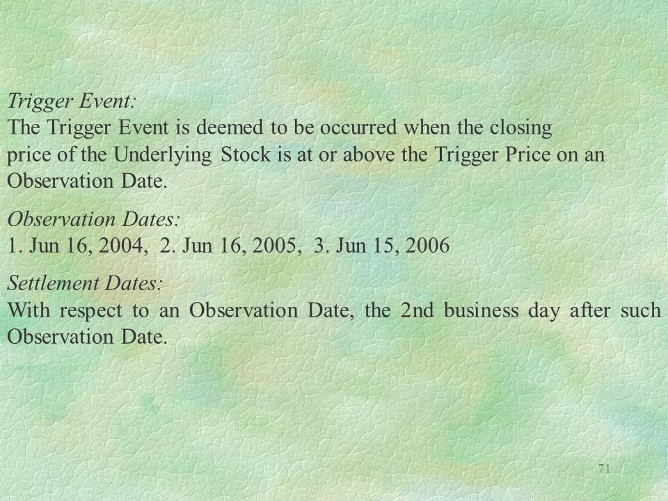 Trigger Event: The Trigger Event is deemed to be occurred when the closing. price of the Underlying Stock is at or above the Trigger Price on an.