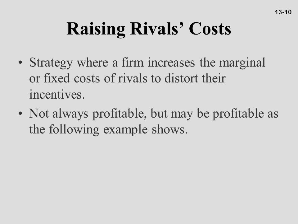 13-10 Raising Rivals' Costs. Strategy where a firm increases the marginal or fixed costs of rivals to distort their incentives.