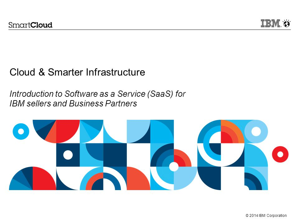 Cloud & Smarter Infrastructure Introduction to Software as a Service (SaaS) for IBM sellers and Business Partners