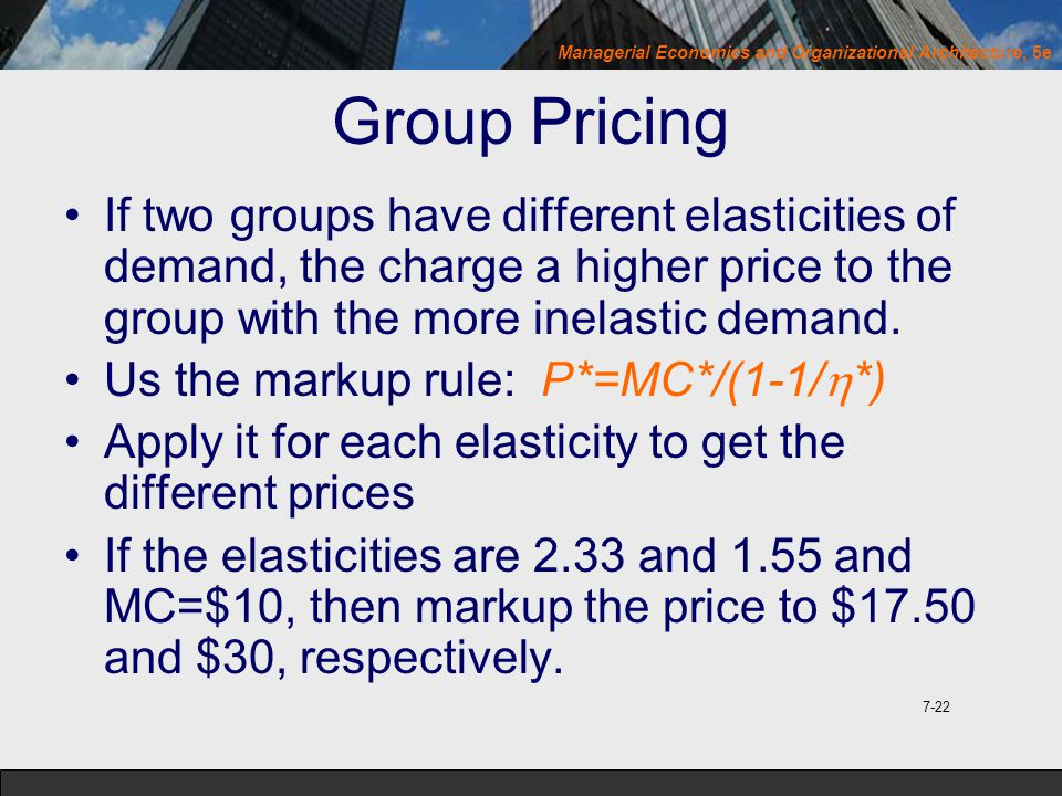 Group Pricing If two groups have different elasticities of demand, the charge a higher price to the group with the more inelastic demand.