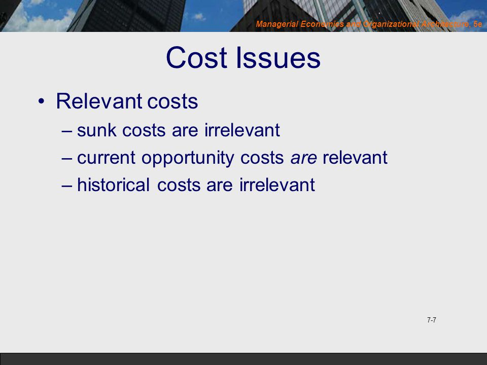 Cost Issues Relevant costs sunk costs are irrelevant