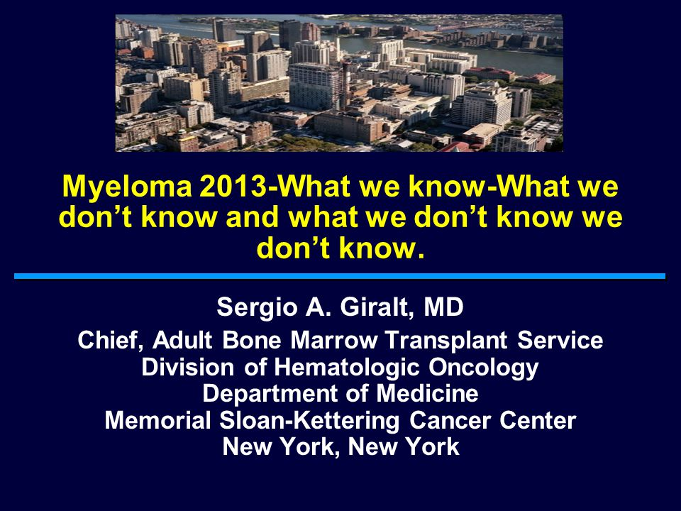 Myeloma 2013-What we know-What we don't know and what we don't know we don't know.