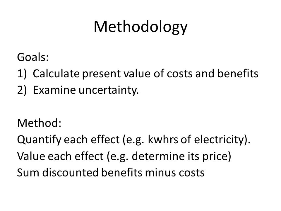 Methodology Goals: Calculate present value of costs and benefits