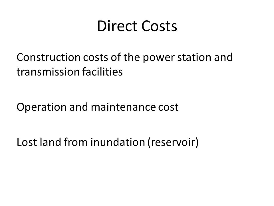 Direct Costs Construction costs of the power station and transmission facilities. Operation and maintenance cost.