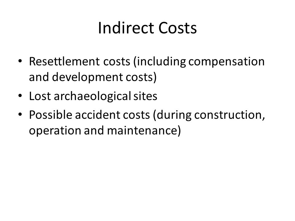 Indirect Costs Resettlement costs (including compensation and development costs) Lost archaeological sites.