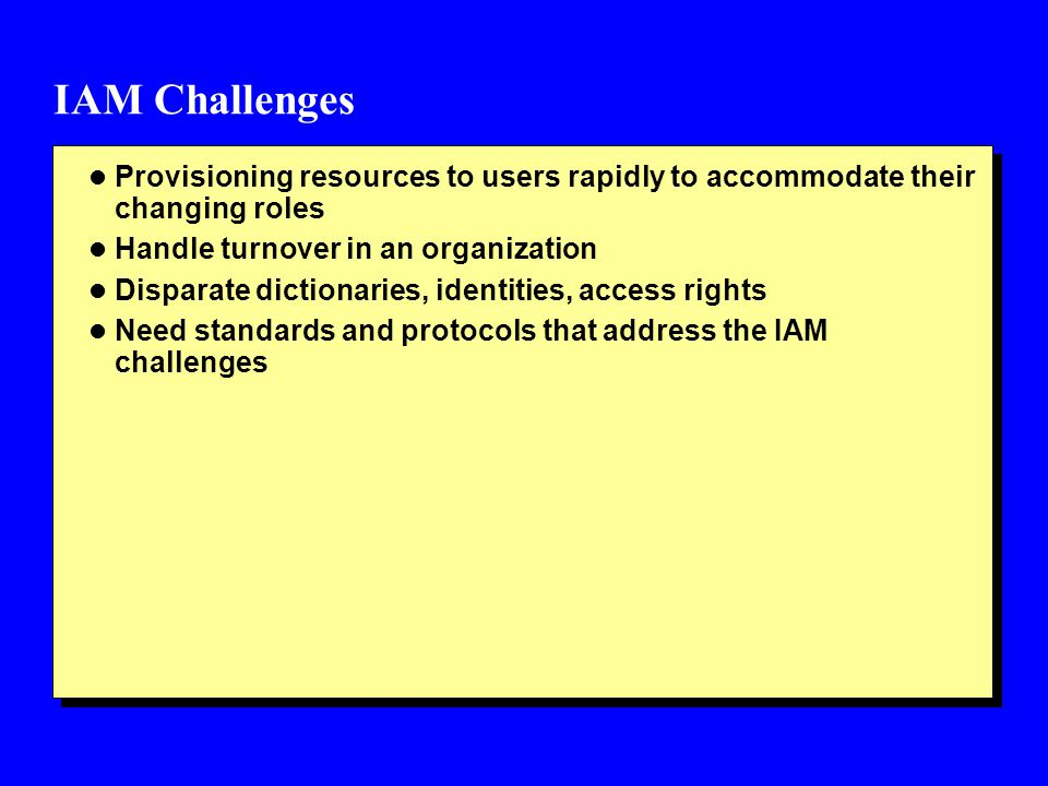 IAM Challenges Provisioning resources to users rapidly to accommodate their changing roles. Handle turnover in an organization.