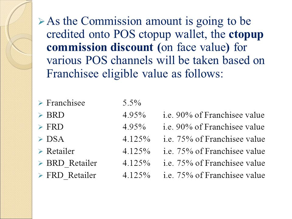 As the Commission amount is going to be credited onto POS ctopup wallet, the ctopup commission discount (on face value) for various POS channels will be taken based on Franchisee eligible value as follows:
