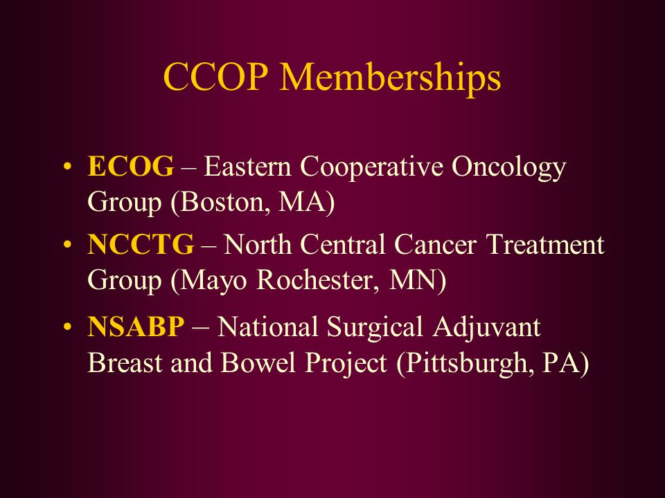 CCOP Memberships ECOG – Eastern Cooperative Oncology Group (Boston, MA) NCCTG – North Central Cancer Treatment Group (Mayo Rochester, MN)
