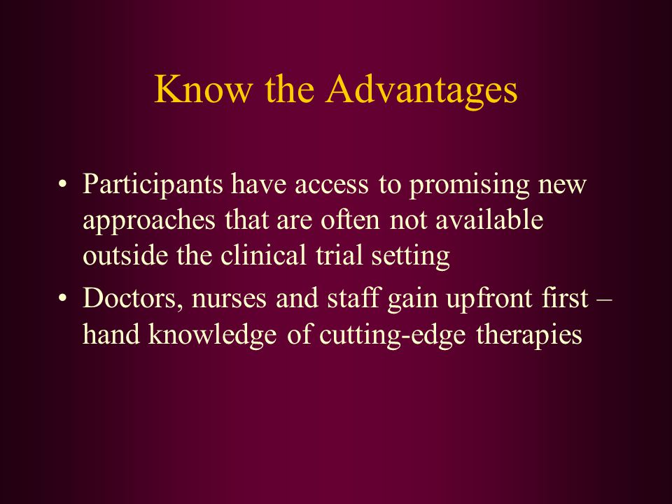 Know the Advantages Participants have access to promising new approaches that are often not available outside the clinical trial setting.