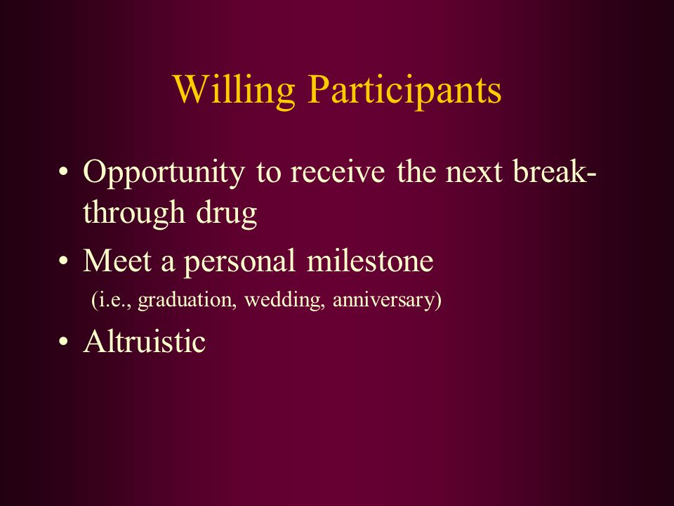 Willing Participants Opportunity to receive the next break- through drug. Meet a personal milestone.
