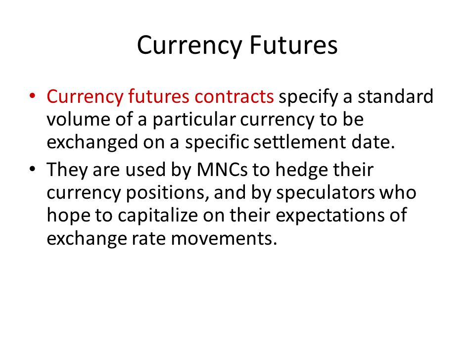 Currency Futures Currency futures contracts specify a standard volume of a particular currency to be exchanged on a specific settlement date.