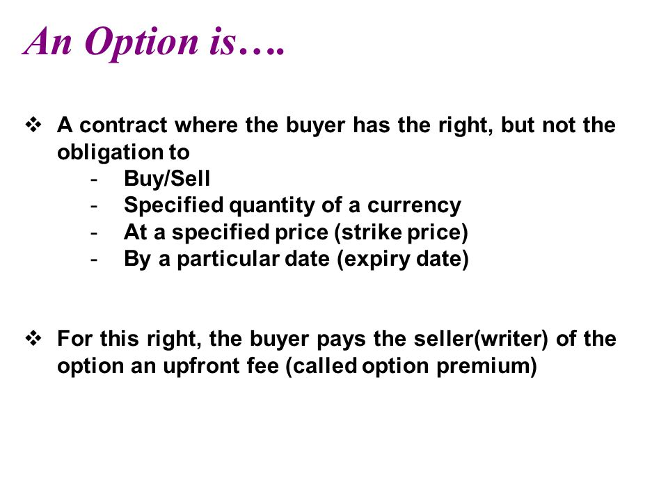 An Option is…. A contract where the buyer has the right, but not the obligation to. Buy/Sell. Specified quantity of a currency.